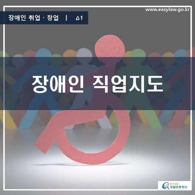 장애인 취업·창업 | 01 장애인 직업지도 www.easylaw.go.kr 찾기 쉬운 생활법령정보 로고